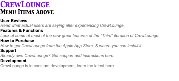 "CrewLounge Menu Items Above User Reviews Read what actual users are saying after experiencing CrewLounge. Features & Functions Look at some of most of the new great features of the ""Third"" iteration of CrewLounge. How to Purchase How to get CrewLounge from the Apple App Store, & where you can install it. Support Already own CrewLounge? Get support and instructions here. Development CrewLounge is in constant development, learn the latest here."
